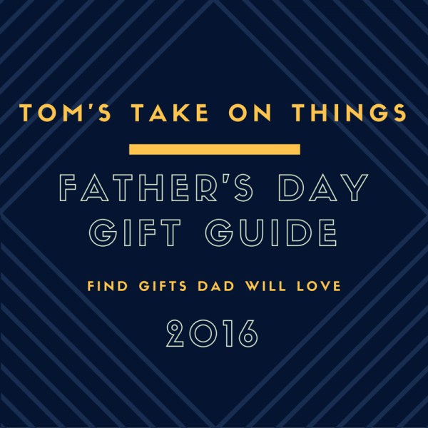 Tom's Take On Things 2016 Father's Day Gift Guide